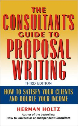 The Consultant's Guide to Proprosal Writing: How to Satisfy Your Clients and Double Your Income