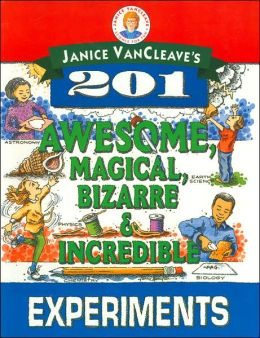 Janice VanCleave's 201 Awesome, Magical, Bizarre and Incredible Experiments