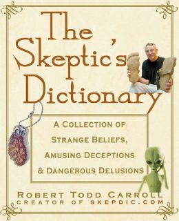 Skeptic's Dictionary: A Collection of Strange Beliefs, Amusing Deceptions, and Dangerous Delusions