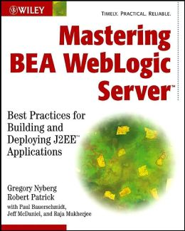 Mastering BEA Weblogic Server: Best Practices for Building and Deploying J2ee Applications