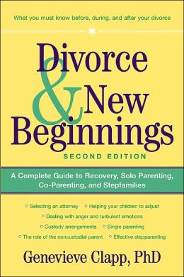 Divorce and New Beginnings: A Complete Guide to Recovery, Solo Parenting, Co-Parenting and Stepfamilies
