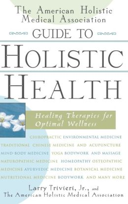 The American Holistic Medical Association Guide to Holistic Health: Healing Therapies for Optimal Wellness