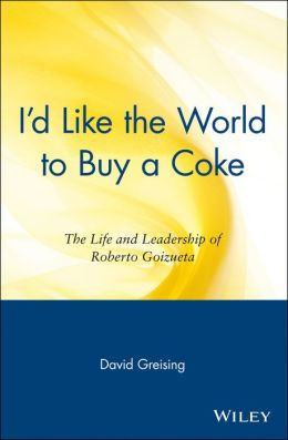 I'd Like the World to Buy a Coke: The Life and Leadership of Roberto Goizueta