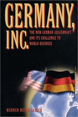 Germany, Inc.: The New German Juggernaut and Its Challenge to World Business