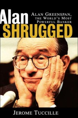 Alan Shrugged: Alan Greenspan, the World's Most Powerful Banker