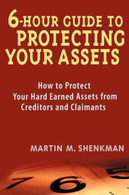 6 Hour Guide to Protecting Your Assets: How to Protect Your Hard Earned Assets From Creditors and Claimants
