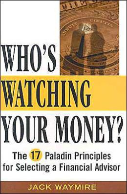 Who's Watching Your Money?: The 17 Principles for Selecting a Financial Advisor