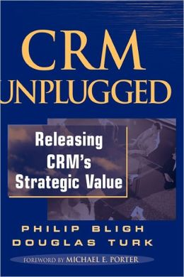 CRM Unplugged: Releasing CRM's Strategic Value