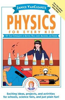 Janice VanCleave's Physics for Every Kid: 101 Easy Experiments in Motion, Heat, Light, Machines, and Sound