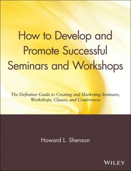 How to Develop and Promote Successful Seminars and Workshops: The Definitive Guide to Creating and Marketing Seminars, Workshops, Classes, and Conferences