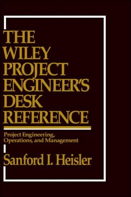 The Wiley Project Engineer's Desk Reference: Project Engineering, Operations, and Management