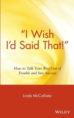 ''I Wish I'd Said That!'': How to Talk Your Way Out of Trouble and Into Success
