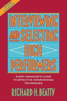 Interviewing and Selecting High Performers: Every Manager's Guide to Effective Interviewing Techniques