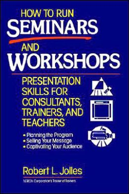 How to Run Seminars and Workshops: Presentation Skills for Consultants, Trainers, and Teachers