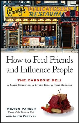 How to Feed Friends and Influence People: The Carnegie Deli: A Giant Sandwich, a Little Deli, a Huge Success