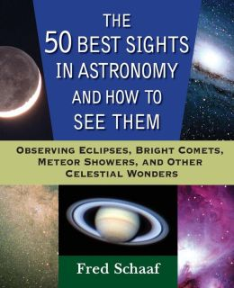 50 Best Sights in Astronomy and How to See Them: Observing Eclipses, Bright Comets, Meteor Showers, and Other Celestial Wonders