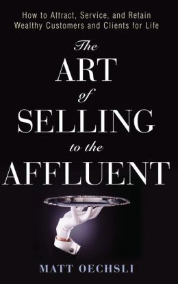 The Art of Selling to the Affluent: How to Attract, Service and Retain Wealthy Customers and Clients for Life