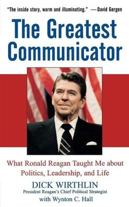 Greatest Communicator: What Ronald Reagan Taught Me About Politics, Leadership, and Life