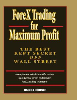 ForeX Trading for Maximum Profit: The Best Kept Secret Off Wall Street