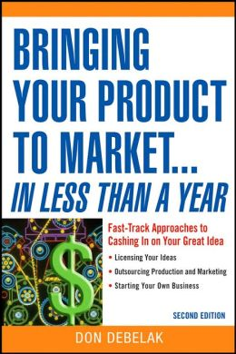 Bringing Your Product to Market... in Less Than a Year: Fast-Track Approaches to Cashing in on Your Great Idea