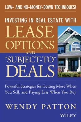 Investing in Real Estate with Lease Options and Subject-To Deals: Powerful Strategies for Getting More When You Sell, and Paying Less When You Buy