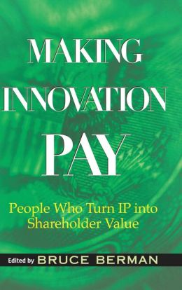 Making Innovation Pay: People Who Turn IP into Shareholder Value