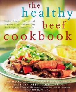 The Healthy Beef Cookbook: Steaks, Salads, Stir-fry, and More--Over 130 Luscious Lean Beef Recipes for Every Occasion