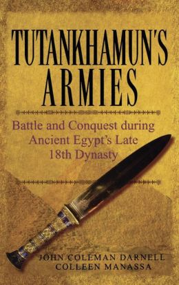 Tutankhamun's Armies: Battle and Conquest During Ancient Egypt's Late Eighteenth Dynasty John Coleman Darnell and Colleen Manassa