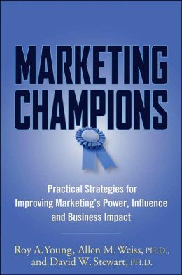 Marketing Champions: Practical Strategies for Improving Marketing's Power, Influence and Business Impact