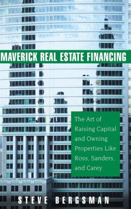 Maverick Real Estate Financing: The Art of Raising Capital and Owning Properties Like Ross, Sanders, and Carey
