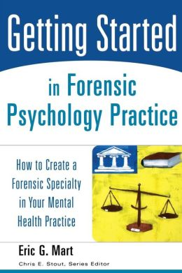 Getting Started in Forensic Psychology Practice: How to Create a Forensic Specialty in Your Mental Health Practice