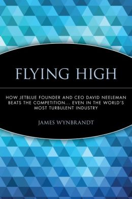 Flying High: How JetBlue Founder and CEO David Neeleman Beats the Competition... Even in the World's Most Turbulent Industry