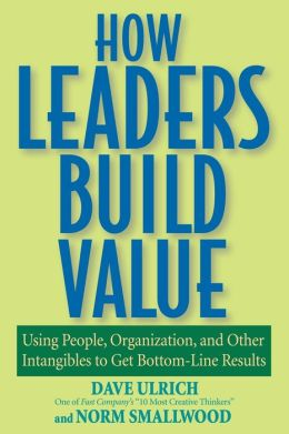How Leaders Build Value: Using People, Organization, and Other Intangibles to Get Bottom-Line Results