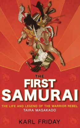 First Samurai: The Life and Legend of the Warrior Rebel, Taira Masakado