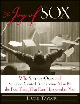 Joy of SOX: Why Sarbanes-Oxley and Services Oriented Architecture May be the Best Thing That Ever Happened to You