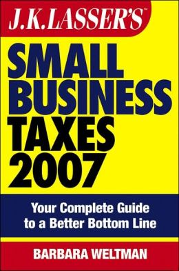 JK Lasser's Small Business Taxes 2007: Your Complete Guide to a Better Bottom Line