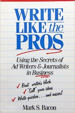 Write Like the Pros: Using the Secrets of Ad Writers and Journalists in Business