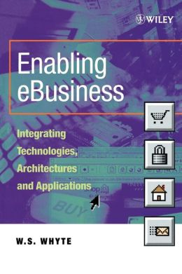 Enabling eBusiness: Integrating Technologies, Architectures and Applications