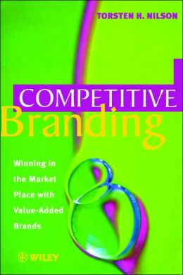 Competitive Branding: Winning in the Market Place with Value-Added Brands