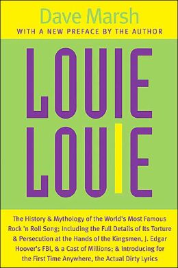 Louie Louie: The History and Mythology of the World's Most Famous Rock 'n Roll Song; Including the Full Details of Its Torture and Persecution at the Hands of the Kingsmen, J. Edgar Hoover's FBI, and a Cast of Millions; and Introducing for the First Time