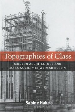 Topographies of Class: Modern Architecture and Mass Society in Weimar Berlin