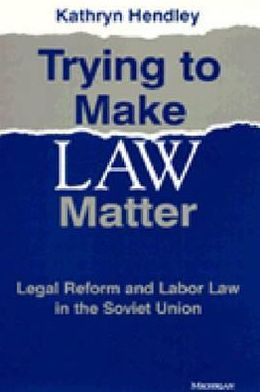 Trying to Make Law Matter: Legal Reform and Labor Law in the Soviet Union