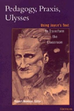 Pedagogy, Praxis, Ulysses: Using Joyce's Text to Transform the Classroom