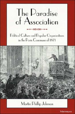The Paradise of Association: Political Culture and Popular Organizations in the Paris Commune of 1871