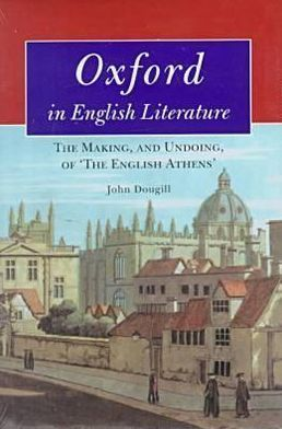 Oxford in English Literature: The Making, and Undoing, of 'The English Athens'