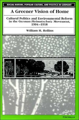 A Greener Vision of Home: Cultural Politics and Environmental Reform in the German Heimatschutz Movement, 1904-1918