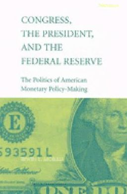 Congress, the President, and the Federal Reserve: The Politics of American Monetary Policy-Making