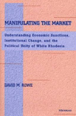 Manipulating the Market: Understanding Economic Sanctions, Institutional Change, and the Political Unity of White Rhodesia