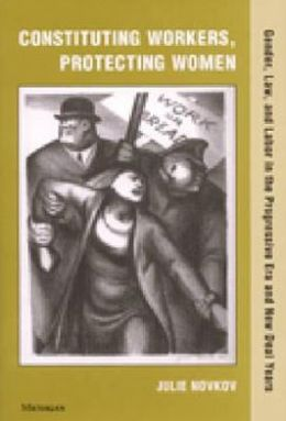 Constituting Workers, Protecting Women: Gender, Law and Labor in the Progressive Era and New Deal Years