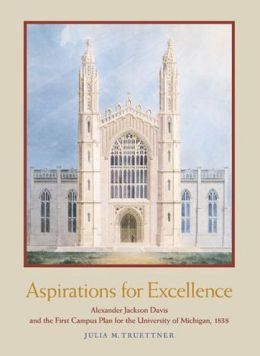 Aspirations for Excellence: Alexander Jackson Davis and the First Campus Plan for the University of Michigan, 1838